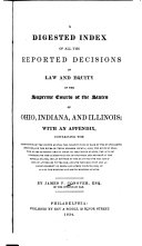 A Digested Index of All the Reported Decisions in Law and Equity of the Supreme Courts of the States of Ohio  1821 33  Indiana  1817 26  and Illinois  1819 30