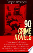 90 CRIME NOVELS: Complete Collection (The Secret House, The Daffodil Mystery, The Angel of Terror, The Crimson Circle, The Black Abbot, The Forger, The Green Archer, The Avenger, Jack O'Judgement…)