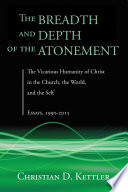The Breadth and Depth of the Atonement The Vicarious Humanity of Christ in the Church, the World, and the Self: Essays, 1990-2015