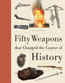 Fifty weapons that changed the course of history / written by Joel Levy.