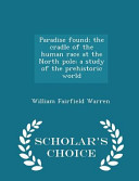 download ebook paradise found; the cradle of the human race at the north pole; a study of the prehistoric world - scholar's choice edition pdf epub