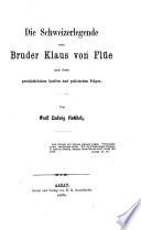 Die Schweizerlegende vom Bruder Klaus von Flüe nach ihren geschichtlichen Quellen und politischen Folgen