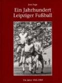 Ein Jahrhundert Leipziger Fussball: Die Jahre 1945 bis 1989