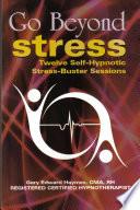 Go Beyond Stress - 12 Self- Hynotism Stress Busting Sessions