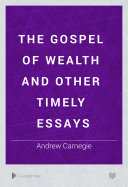 The Gospel Of Wealth  And Other Timely Essays : ...