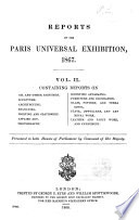 Reports On The Paris Universal Exhibition 1867 Presented To Both Houses Of Parliament By Command Of Her Majesty Containing Reports On Oil And Other Paintings Sculpture Architecture Engraving Printing And Stationery Applied Art Photography Scientific Apparatus Furniture And Decoration Glass Pottery And Terra Cotta Plate Jewellery And Art Metal Work Leather And Fancy Work And Perfumery