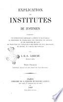 Explication des Institutes de Justinien contenant une introduction historique a l'étude du droit romain ... par L.E.A. Lariche