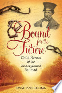 Bound for the Future  Child Heroes of the Underground Railroad