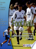 illustration Football : initiation et perfectionnement des jeunes : [180] exercices, jeux d'application... et séances types