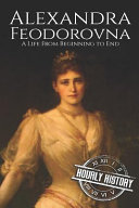 Alexandra Feodorovna A Life From Beginning To End