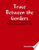 Truce Between the Genders  A Guide to Healthy and Wholesome Sensual Living