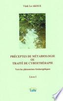 PRÉCEPTES DE MÉTABIOLOGIE OU TRAITÉ DE CYBERTHÉRAPIE Vers les phénomènes bioénergétiques Livre I