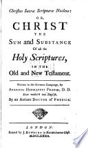 Christus Sacrae Scripturae Nucleus Or Christ The Sum And Substance Of The Holy Scriptures In The Old And New Testament Written In German Now Rendered Into English By An Antient Doctor Of Physick