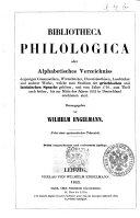 Bibliotheca philologica, oder Alphabetisches Verzeichniss derjenigen Grammatiken, Worterbucher und andere Werke, welke zum Studium der griechischen und lateinischen Sprache gehoren, und vom Jahre 1750, zum Teil auch fruher, bis zum Mitte des Jahre 1852 in Deutschland erschienen sind nebst einer systematischer Uebersicht