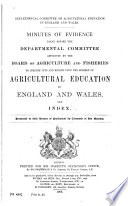 Minutes of Evidence Taken Before the Departmental Committee Appointed     to Inquire Info and Report Upon the Subject of Agricultural Education in England and Wales  and Index