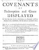 The Covenants of Redemption and Grace Displayed  In Some Questions Sent by a Gentleman to a Reverend and Pious Minister of this Church  with His Answers Returned to Them   By James Hog  The Address to the Reader Signed Ja  Webster