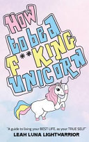 How to Be a Fucking Unicorn  A Guide to Living Your Best Life  as Your True Self