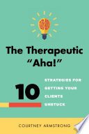 The Therapeutic  Aha    10 Strategies for Getting Your Clients Unstuck