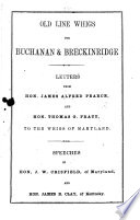 Old Line Whigs For Buchanan Breckinridge Letters From Hon James Alfred Pearce And Hon Thomas G Pratt To The Whigs Of Maryland Speeches Of Hon J W Crisfield And Hon James B Clay