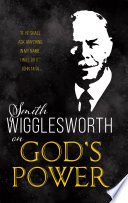 Smith Wigglesworth  Experiencing God   s Power Today