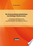 Die Kommunikationsbedürfnisse berufstätiger Mediennutzer: Eine Studie zur Übertragbarkeit des Uses-and-Gratifications Approach auf die webbasierte Individual- und Gruppenkommunikation