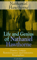 Life and Genius of Nathaniel Hawthorne: Diaries, Letters, Reminiscences and Extensive Biographies (Unabridged) Book