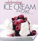 Celebrating Ice Cream And Cake : perfect frozen desserts and delicious cakes include ice...