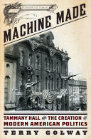 Machine Made  Tammany Hall and the Creation of Modern American Politics Unmatched Ingenuity Of American Politics Wall