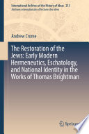The Restoration of the Jews  Early Modern Hermeneutics  Eschatology  and National Identity in the Works of Thomas Brightman