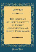 The Influence of Group Longevity on Project Communication and Project Performance  Classic Reprint