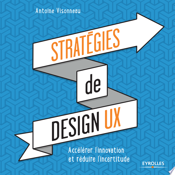Stratégies de design UX : accélérer l'innovation et réduire l'incertitude / Antoine Visonneau.- Paris : Eyrolles , DL 2017
