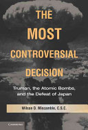 The most controversial decision : Truman, the atomic bombs, and the defeat of Japan /
