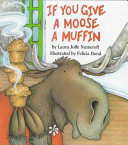 If you give a moose a muffin / by Laura Joffe Numeroff illustrated by Felicia Bond. 1st ed. NY, HarperCollins, c1991.
