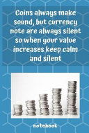 Coins Always Make Sound  But Currency Notes Are Always Silent  So When Your Value Increases Keep Calm and Silent Book PDF