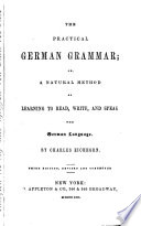 The Practical German Grammar  Or A Natural Method of Learning to Read  Write and Speak the German Language