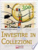 Investire in Collezioni  Trucchi e Consigli per Guadagnare Collezionando e Valorizzando i Tuoi Beni   Ebook Italiano   Anteprima Gratis