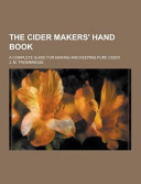 The Cider Makers  Hand Book  a Complete Guide for Making and Keeping Pure Cider