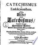 Catechismus in emblematibus. Das ist: der durch Bilder erklärte Catechißmus