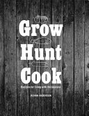 Grow Hunt Cook : the richer pleasures of living a simpler...