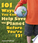 101 Ways You Can Help Save the Planet Before You re 12
