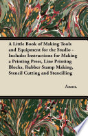 A Little Book of Making Tools and Equipment for the Studio   Includes Instructions for Making a Printing Press  Line Printing Blocks  Rubber Stamp Making  Stencil Cutting and Stencilling