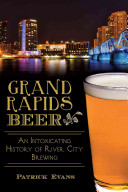 Grand Rapids Beer   An Intoxicating History of River City Brewing