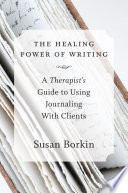 The Healing Power Of Writing A Therapist S Guide To Using Journaling With Clients