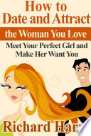 How to Date and Attract the Woman You Love  Meet Your Perfect Girl and Make Her Want You