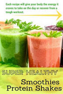 Super Healthy Smoothies and Protein Shakes