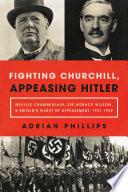 Fighting Churchill Appeasing Hitler Neville Chamberlain Sir Horace Wilson Britain S Plight Of Appeasement 1937 1939