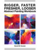 Bigger  Faster  Fresher  Looser Abstract Painting Workbook