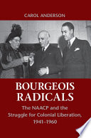 Bourgeois radicals : the NAACP and the struggle for colonial liberation, 1941-1960 / Carol Anderson,