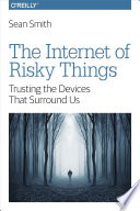 The Internet Of Risky Things : millions of computational devices intimately connected to real-world...