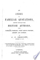 An Index to Familiar Quotations  selected principally from British Authors  with parallel passages from various writers  ancient and modern